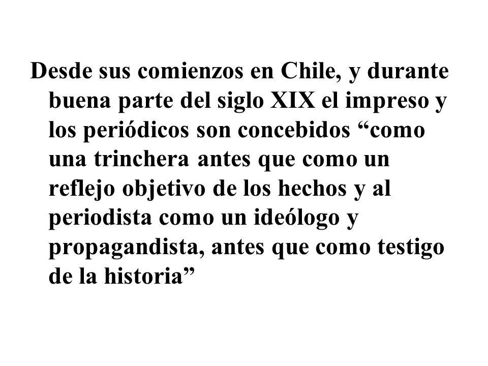 Desde sus comienzos en Chile, y durante buena parte del siglo XIX el impreso y los periódicos son concebidos como una trinchera antes que como un refl