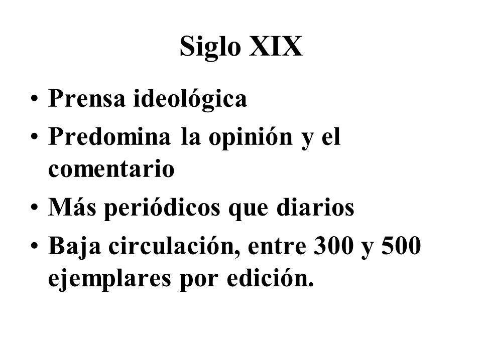 Siglo XIX Prensa ideológica Predomina la opinión y el comentario Más periódicos que diarios Baja circulación, entre 300 y 500 ejemplares por edición.