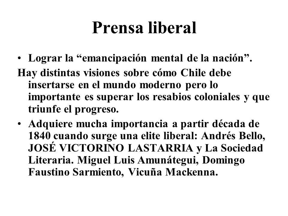 Prensa liberal Lograr la emancipación mental de la nación. Hay distintas visiones sobre cómo Chile debe insertarse en el mundo moderno pero lo importa