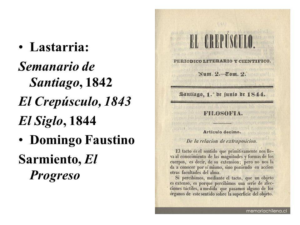 Lastarria: Semanario de Santiago, 1842 El Crepúsculo, 1843 El Siglo, 1844 Domingo Faustino Sarmiento, El Progreso