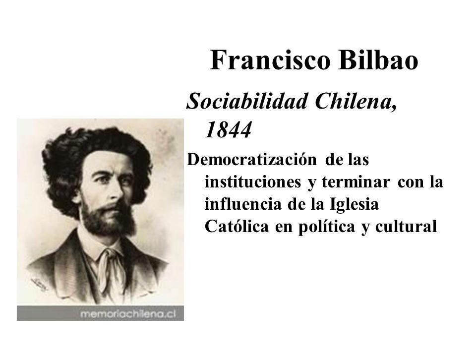 Francisco Bilbao Sociabilidad Chilena, 1844 Democratización de las instituciones y terminar con la influencia de la Iglesia Católica en política y cul