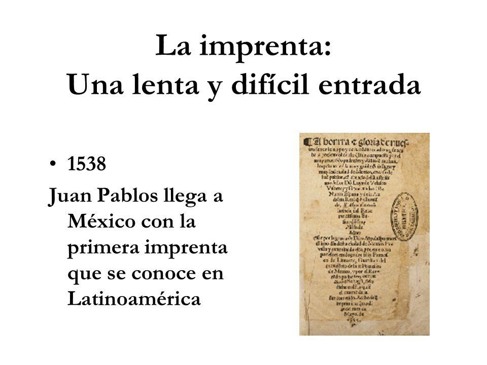 La imprenta: Una lenta y difícil entrada 1538 Juan Pablos llega a México con la primera imprenta que se conoce en Latinoamérica