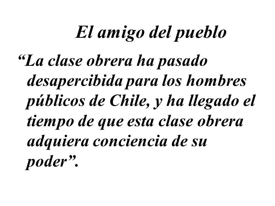 El amigo del pueblo La clase obrera ha pasado desapercibida para los hombres públicos de Chile, y ha llegado el tiempo de que esta clase obrera adquie