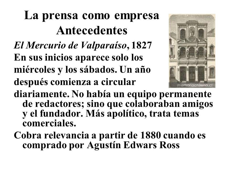 La prensa como empresa Antecedentes El Mercurio de Valparaíso, 1827 En sus inicios aparece solo los miércoles y los sábados. Un año después comienza a