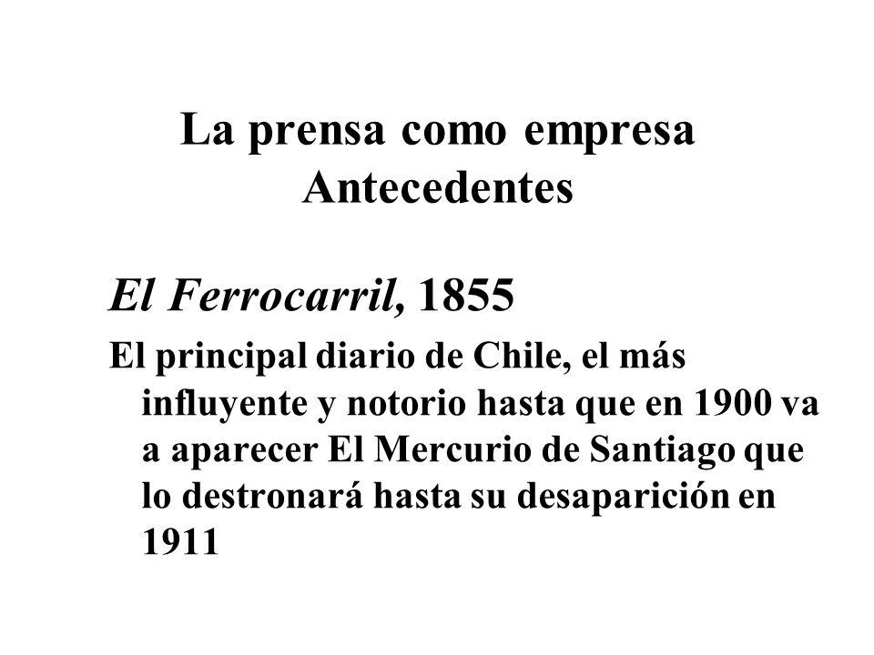 La prensa como empresa Antecedentes El Ferrocarril, 1855 El principal diario de Chile, el más influyente y notorio hasta que en 1900 va a aparecer El