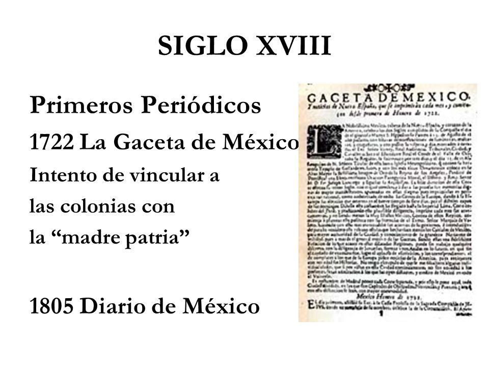 SIGLO XVIII Primeros Periódicos 1722 La Gaceta de México Intento de vincular a las colonias con la madre patria 1805 Diario de México