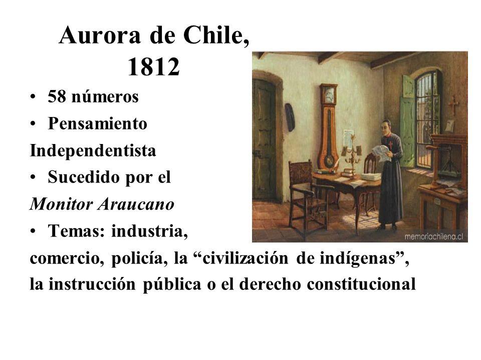 Aurora de Chile, 1812 58 números Pensamiento Independentista Sucedido por el Monitor Araucano Temas: industria, comercio, policía, la civilización de