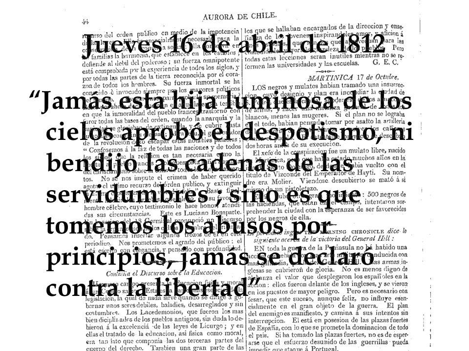 Jueves 16 de abril de 1812 Jamás esta hija luminosa de los cielos aprobó el despotismo, ni bendijo las cadenas de las servidumbres ; sino es que tomem