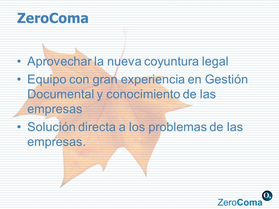ZeroComa Aprovechar la nueva coyuntura legal Equipo con gran experiencia en Gestión Documental y conocimiento de las empresas Solución directa a los p