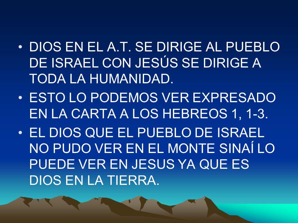 DIOS EN EL A.T. SE DIRIGE AL PUEBLO DE ISRAEL CON JESÚS SE DIRIGE A TODA LA HUMANIDAD. ESTO LO PODEMOS VER EXPRESADO EN LA CARTA A LOS HEBREOS 1, 1-3.