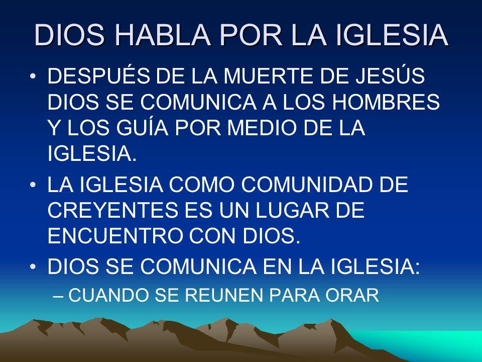 DIOS HABLA POR LA IGLESIA DESPUÉS DE LA MUERTE DE JESÚS DIOS SE COMUNICA A LOS HOMBRES Y LOS GUÍA POR MEDIO DE LA IGLESIA. LA IGLESIA COMO COMUNIDAD D