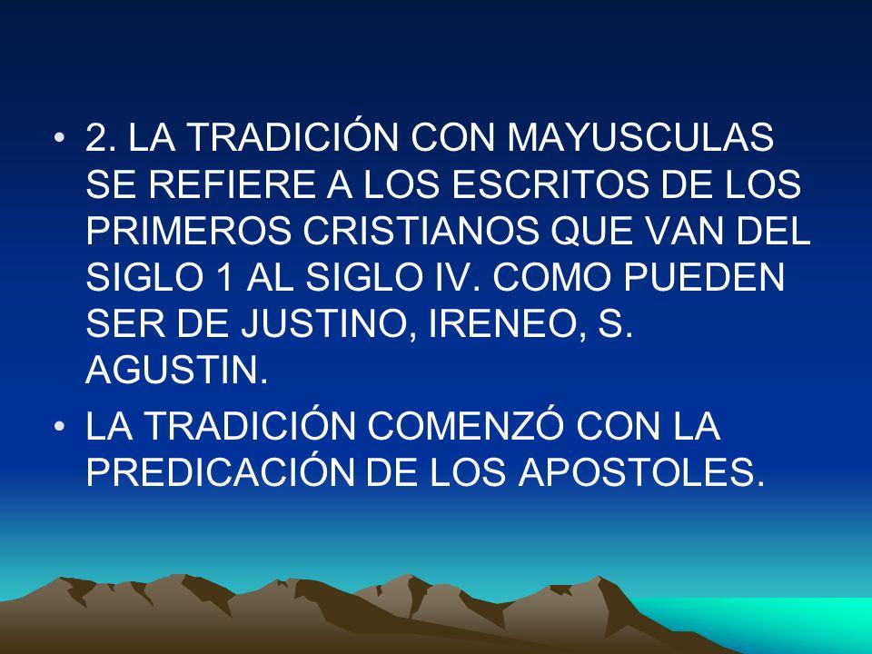 2. LA TRADICIÓN CON MAYUSCULAS SE REFIERE A LOS ESCRITOS DE LOS PRIMEROS CRISTIANOS QUE VAN DEL SIGLO 1 AL SIGLO IV. COMO PUEDEN SER DE JUSTINO, IRENE