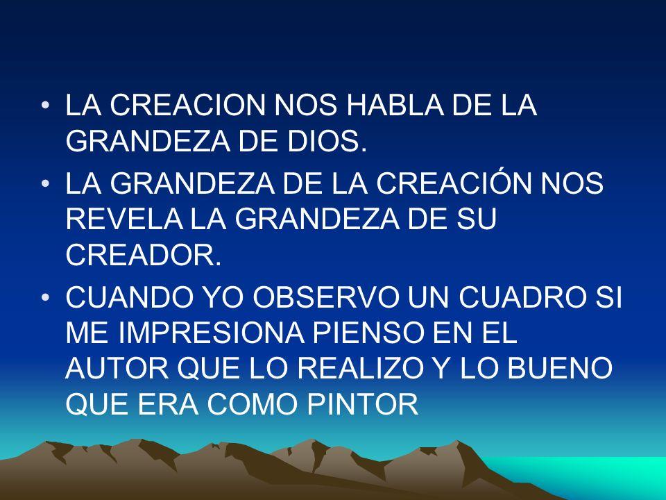 LA CREACION NOS HABLA DE LA GRANDEZA DE DIOS. LA GRANDEZA DE LA CREACIÓN NOS REVELA LA GRANDEZA DE SU CREADOR. CUANDO YO OBSERVO UN CUADRO SI ME IMPRE