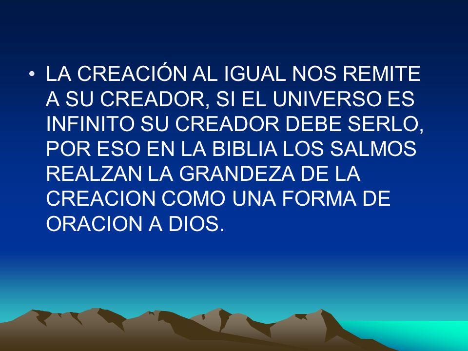 LA CREACIÓN AL IGUAL NOS REMITE A SU CREADOR, SI EL UNIVERSO ES INFINITO SU CREADOR DEBE SERLO, POR ESO EN LA BIBLIA LOS SALMOS REALZAN LA GRANDEZA DE