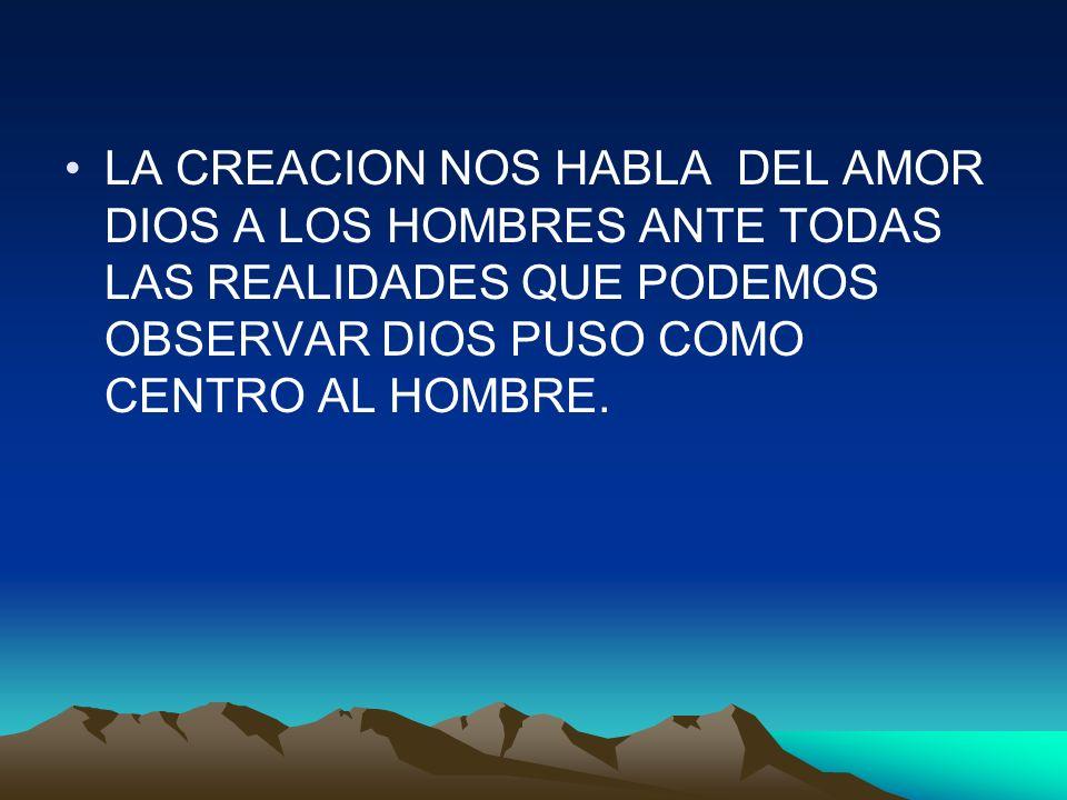 LA CREACION NOS HABLA DEL AMOR DIOS A LOS HOMBRES ANTE TODAS LAS REALIDADES QUE PODEMOS OBSERVAR DIOS PUSO COMO CENTRO AL HOMBRE.