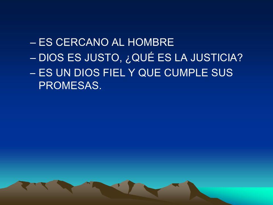 –ES CERCANO AL HOMBRE –DIOS ES JUSTO, ¿QUÉ ES LA JUSTICIA? –ES UN DIOS FIEL Y QUE CUMPLE SUS PROMESAS.