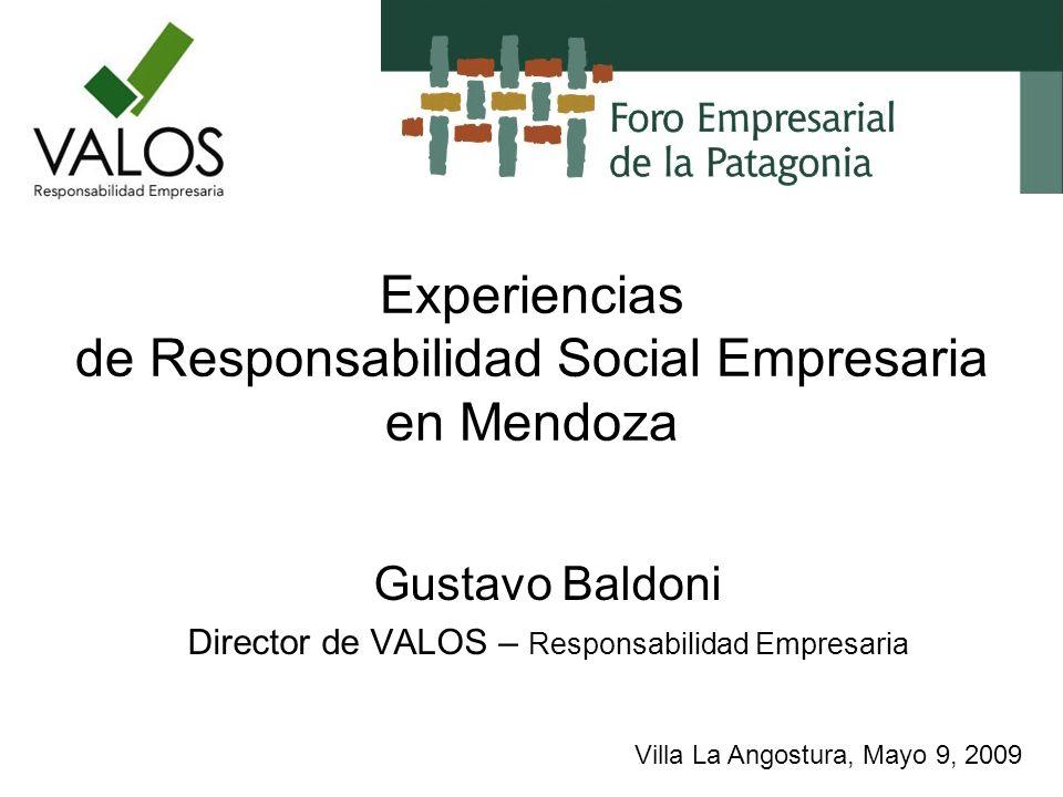 Experiencias de Responsabilidad Social Empresaria en Mendoza Gustavo Baldoni Director de VALOS – Responsabilidad Empresaria Villa La Angostura, Mayo 9