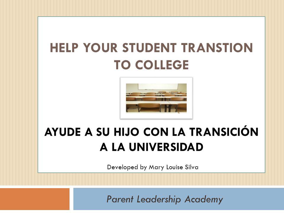 HELP YOUR STUDENT TRANSTION TO COLLEGE AYUDE A SU HIJO CON LA TRANSICIÓN A LA UNIVERSIDAD Parent Leadership Academy Developed by Mary Louise Silva