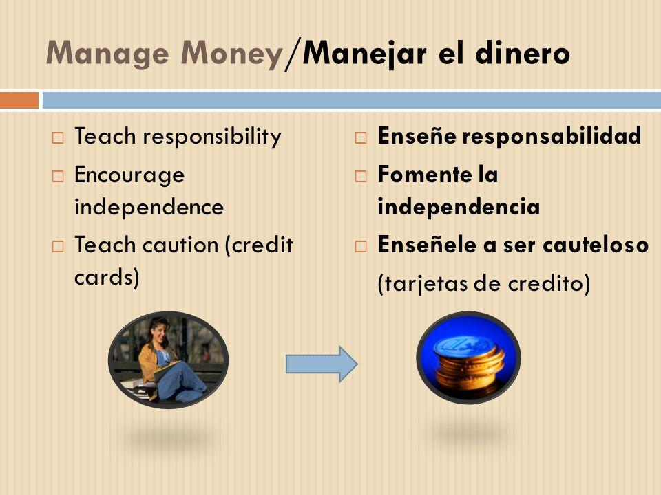 Manage Money/Manejar el dinero Teach responsibility Encourage independence Teach caution (credit cards) Enseñe responsabilidad Fomente la independenci