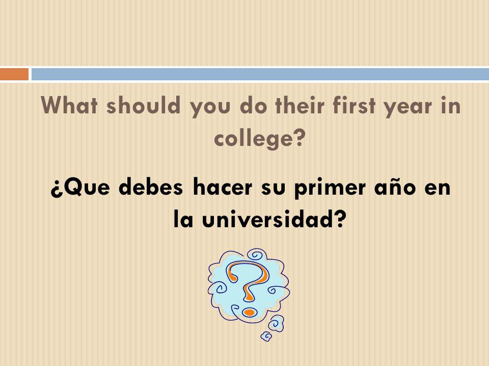 What should you do their first year in college? ¿Que debes hacer su primer año en la universidad?
