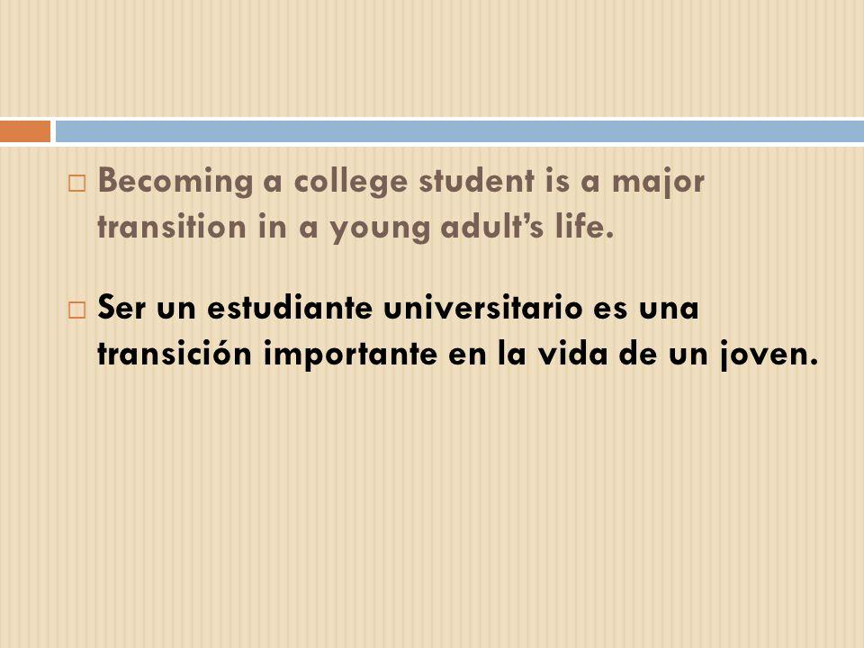 Becoming a college student is a major transition in a young adults life. Ser un estudiante universitario es una transición importante en la vida de un