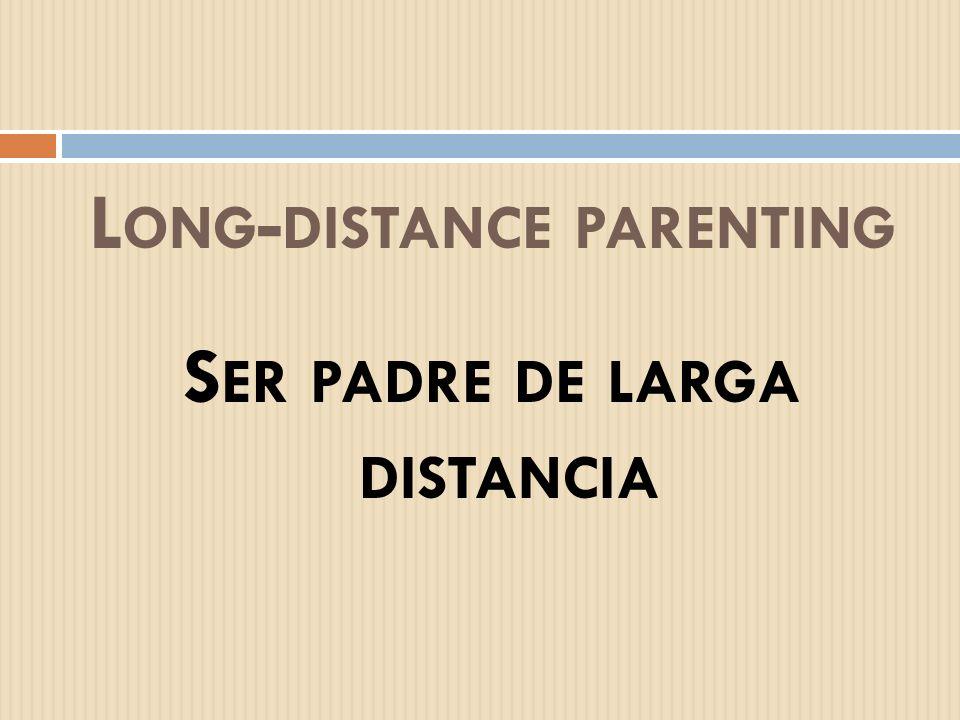 L ONG - DISTANCE PARENTING S ER PADRE DE LARGA DISTANCIA
