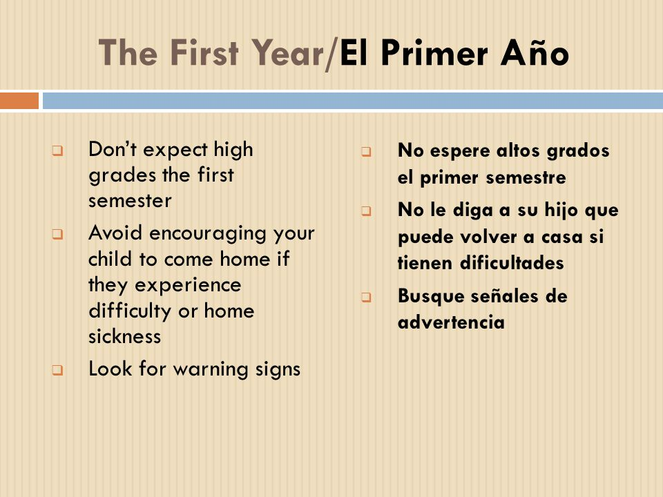The First Year/El Primer Año Dont expect high grades the first semester Avoid encouraging your child to come home if they experience difficulty or hom