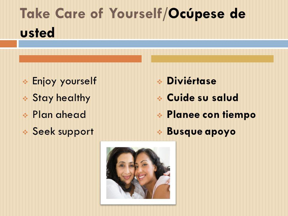 Take Care of Yourself/Ocúpese de usted Enjoy yourself Stay healthy Plan ahead Seek support Diviértase Cuide su salud Planee con tiempo Busque apoyo
