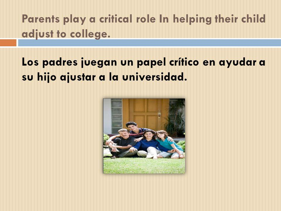 Parents play a critical role In helping their child adjust to college. Los padres juegan un papel crítico en ayudar a su hijo ajustar a la universidad