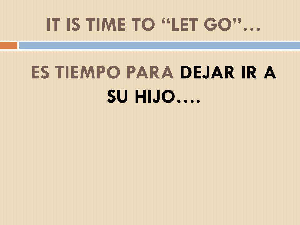 IT IS TIME TO LET GO… ES TIEMPO PARA DEJAR IR A SU HIJO….