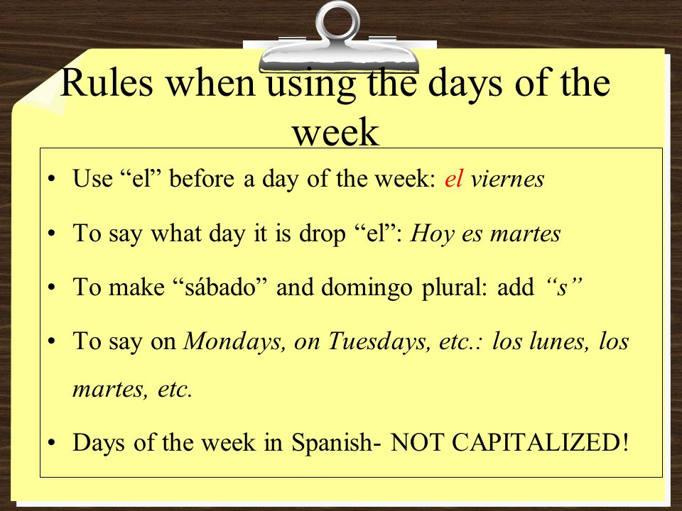 Rules when using the days of the week Use el before a day of the week: el viernes To say what day it is drop el: Hoy es martes To make sábado and domingo plural: add s To say on Mondays, on Tuesdays, etc.: los lunes, los martes, etc.