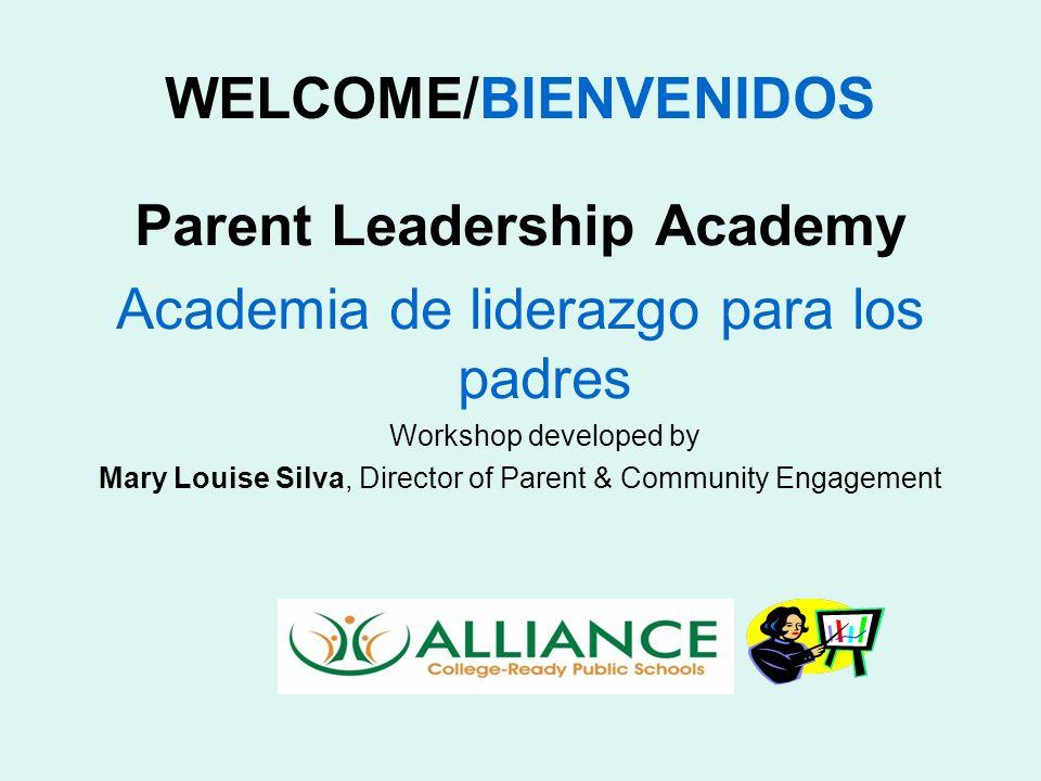 WELCOME/BIENVENIDOS Parent Leadership Academy Academia de liderazgo para los padres Workshop developed by Mary Louise Silva, Director of Parent & Community Engagement