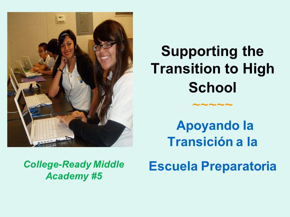 Supporting the Transition to High School ~~~~~ Apoyando la Transición a la Escuela Preparatoria College-Ready Middle Academy #5