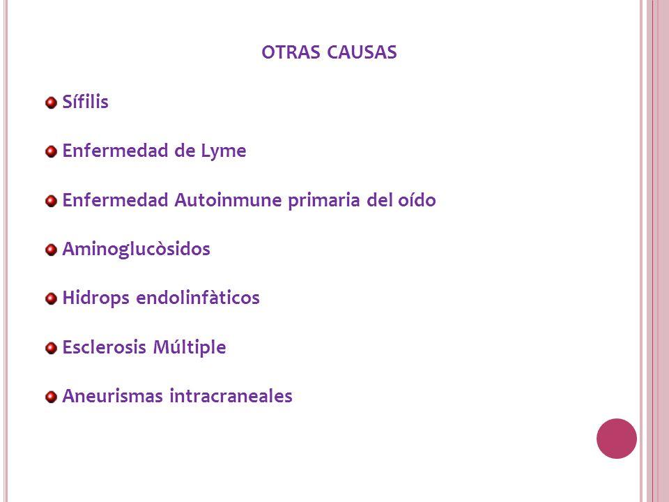 OTRAS CAUSAS Sífilis Enfermedad de Lyme Enfermedad Autoinmune primaria del oído Aminoglucòsidos Hidrops endolinfàticos Esclerosis Múltiple Aneurismas