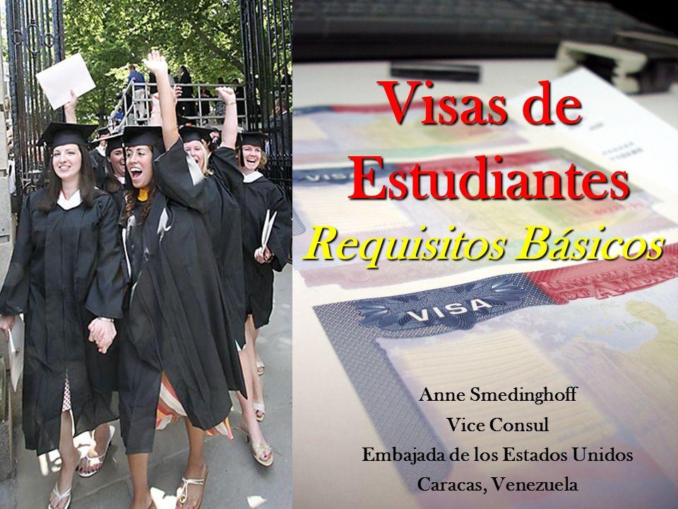 Visas de Estudiantes Requisitos Básicos Anne Smedinghoff Vice Consul Embajada de los Estados Unidos Caracas, Venezuela