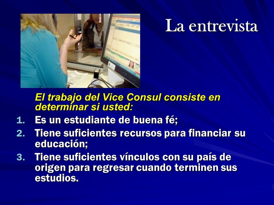 La entrevista El trabajo del Vice Consul consiste en determinar si usted: 1. Es un estudiante de buena fé; 2. Tiene suficientes recursos para financia