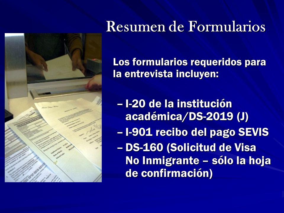 Resumen de Formularios Los formularios requeridos para la entrevista incluyen: –I-20 de la institución académica/DS-2019 (J) –I-901 recibo del pago SE