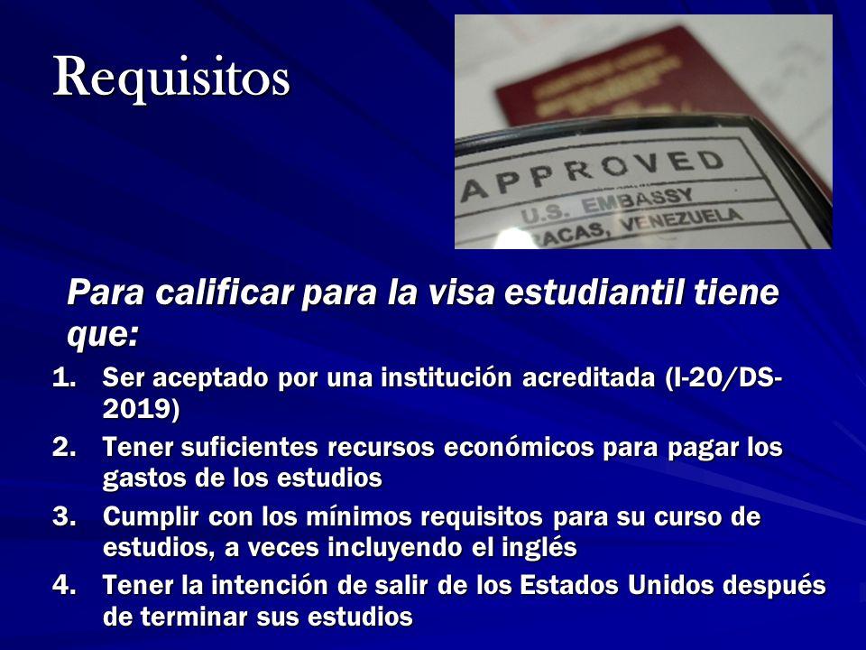 Requisitos Para calificar para la visa estudiantil tiene que: 1.Ser aceptado por una institución acreditada (I-20/DS- 2019) 2.Tener suficientes recurs