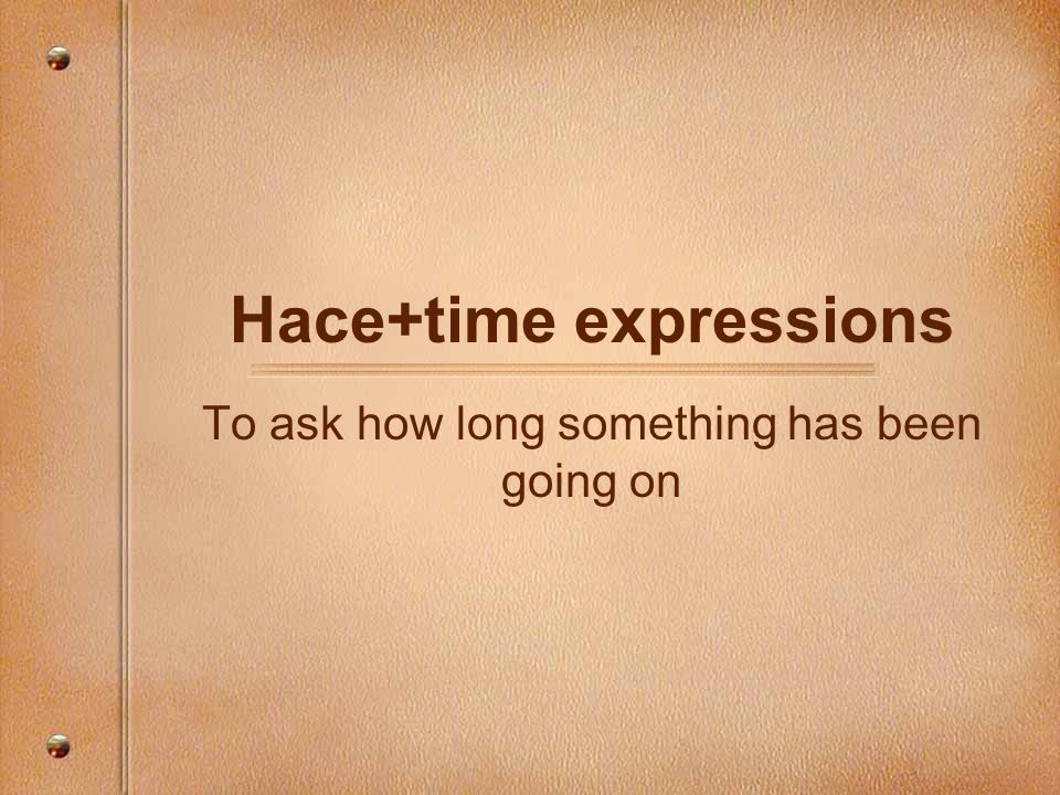 Hace+time expressions To ask how long something has been going on