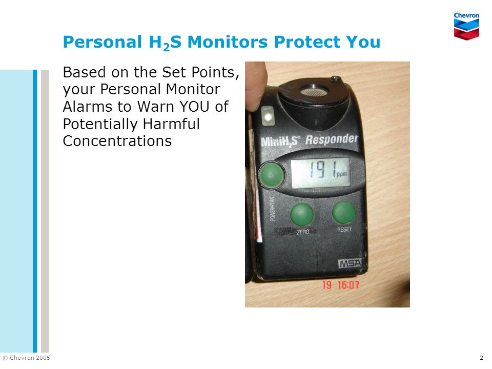 © Chevron 2005 2 Personal H 2 S Monitors Protect You Based on the Set Points, your Personal Monitor Alarms to Warn YOU of Potentially Harmful Concentr