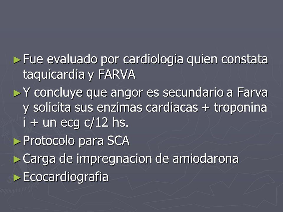 Fue evaluado por cardiologia quien constata taquicardia y FARVA Fue evaluado por cardiologia quien constata taquicardia y FARVA Y concluye que angor e