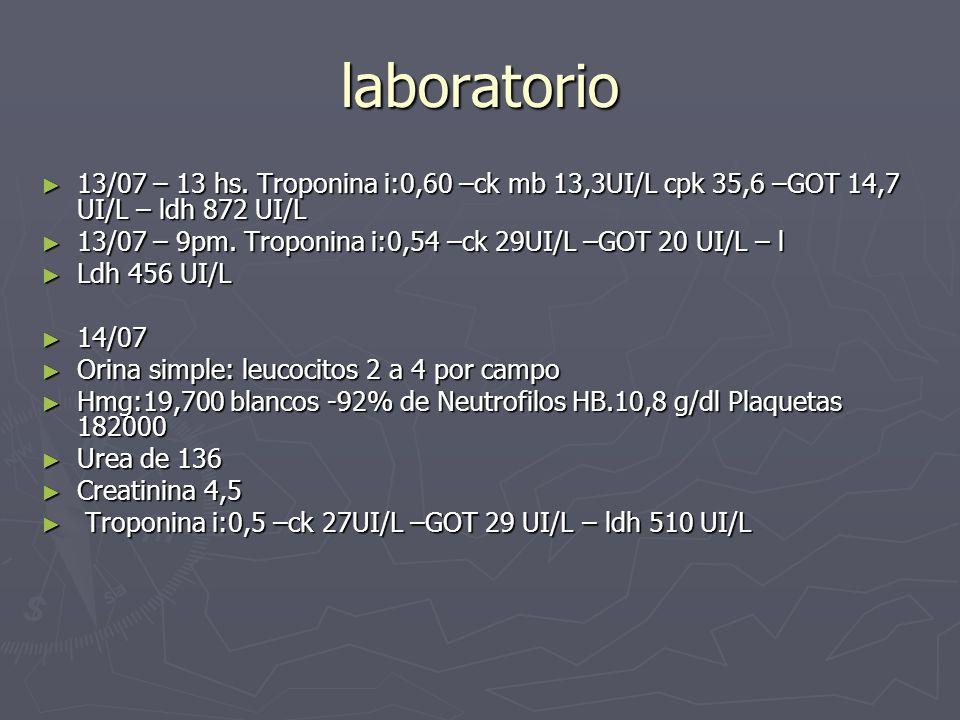 laboratorio 13/07 – 13 hs. Troponina i:0,60 –ck mb 13,3UI/L cpk 35,6 –GOT 14,7 UI/L – ldh 872 UI/L 13/07 – 13 hs. Troponina i:0,60 –ck mb 13,3UI/L cpk