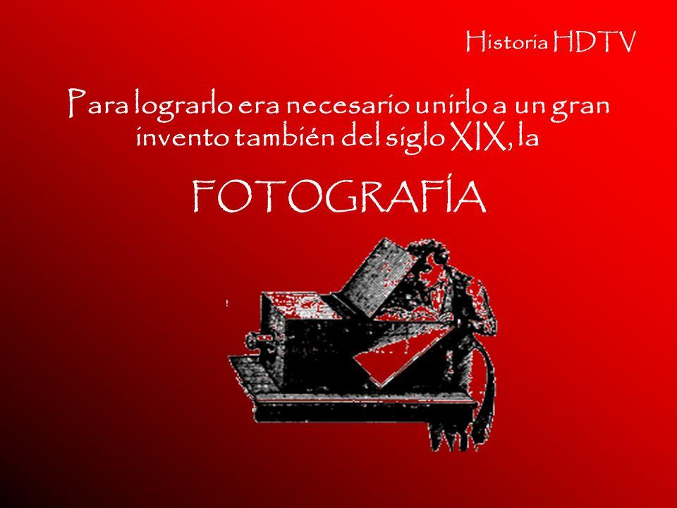 Historia HDTV Para lograrlo era necesario unirlo a un gran invento también del siglo XIX, la FOTOGRAFÍA