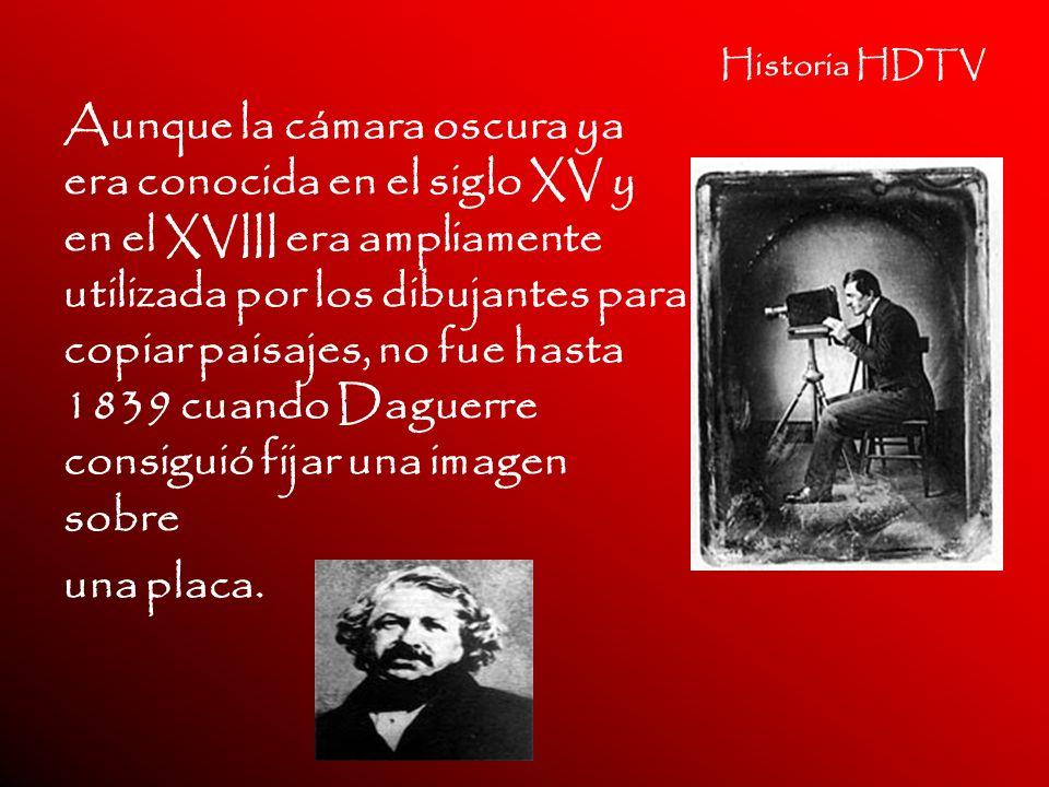 Historia HDTV Aunque la cámara oscura ya era conocida en el siglo XV y en el XVIII era ampliamente utilizada por los dibujantes para copiar paisajes,