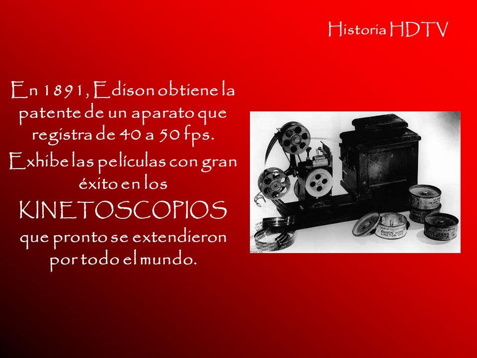 Historia HDTV En 1891, Edison obtiene la patente de un aparato que registra de 40 a 50 fps. Exhibe las películas con gran éxito en los KINETOSCOPIOS q