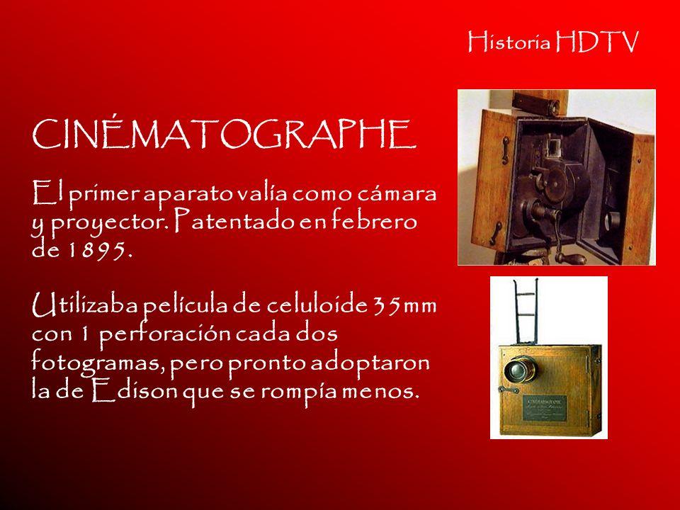 Historia HDTV CINÉMATOGRAPHE El primer aparato valía como cámara y proyector. Patentado en febrero de 1895. Utilizaba película de celuloide 35mm con 1