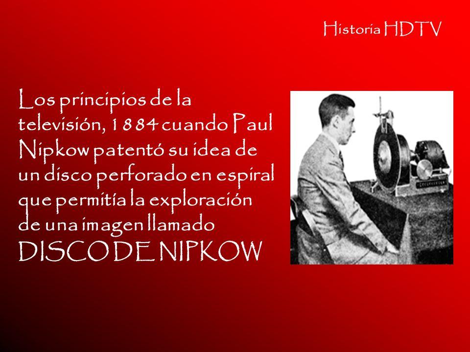 Historia HDTV Los principios de la televisión, 1884 cuando Paul Nipkow patentó su idea de un disco perforado en espiral que permitía la exploración de