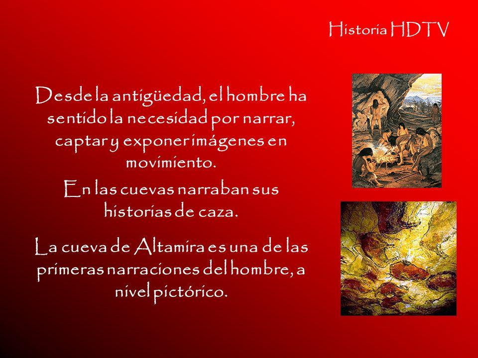 Historia HDTV Desde la antigüedad, el hombre ha sentido la necesidad por narrar, captar y exponer imágenes en movimiento. En las cuevas narraban sus h