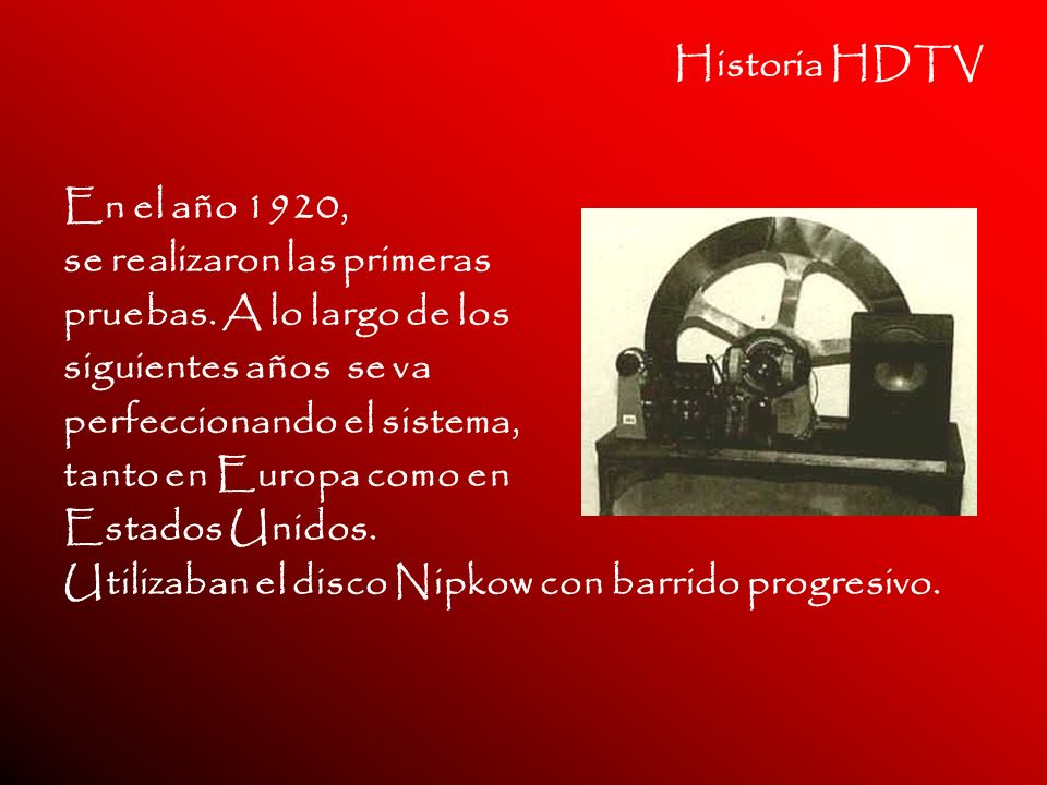 Historia HDTV En el año 1920, se realizaron las primeras pruebas. A lo largo de los siguientes años se va perfeccionando el sistema, tanto en Europa c