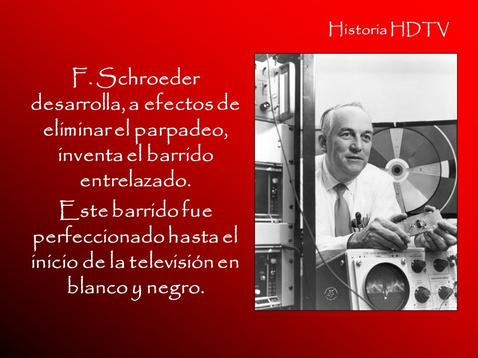 Historia HDTV F. Schroeder desarrolla, a efectos de eliminar el parpadeo, inventa el barrido entrelazado. Este barrido fue perfeccionado hasta el inic